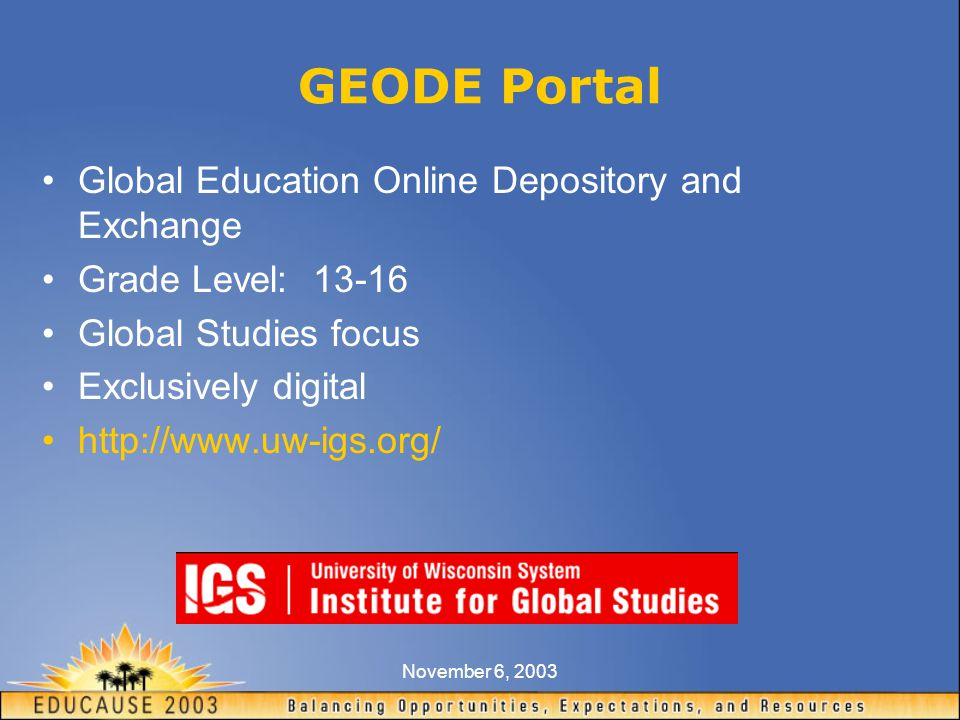November 6, 2003 GEODE Portal Global Education Online Depository and Exchange Grade Level: 13-16 Global Studies focus Exclusively digital http://www.uw-igs.org/