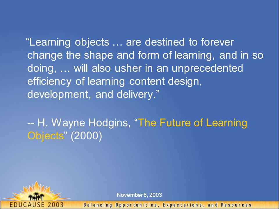 November 6, 2003 Learning objects … are destined to forever change the shape and form of learning, and in so doing, … will also usher in an unprecedented efficiency of learning content design, development, and delivery. -- H.