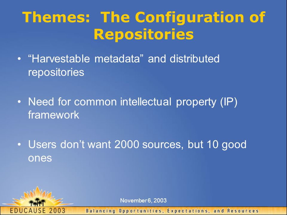 November 6, 2003 Themes: The Configuration of Repositories Harvestable metadata and distributed repositories Need for common intellectual property (IP) framework Users don't want 2000 sources, but 10 good ones