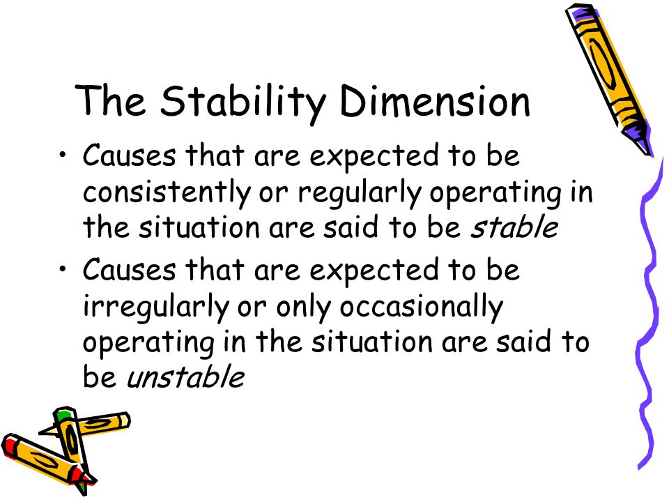 The Stability Dimension Causes that are expected to be consistently or regularly operating in the situation are said to be stable Causes that are expected to be irregularly or only occasionally operating in the situation are said to be unstable