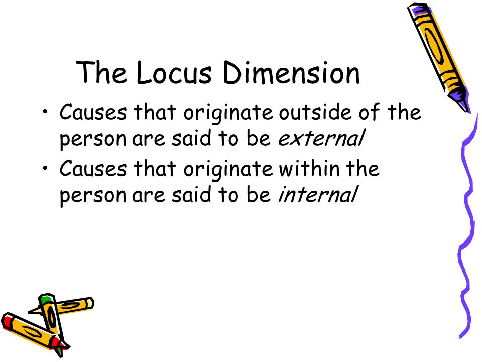 The Locus Dimension Causes that originate outside of the person are said to be external Causes that originate within the person are said to be internal