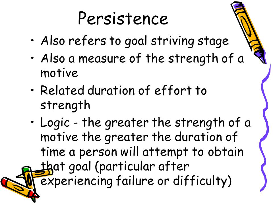 Persistence Also refers to goal striving stage Also a measure of the strength of a motive Related duration of effort to strength Logic - the greater the strength of a motive the greater the duration of time a person will attempt to obtain that goal (particular after experiencing failure or difficulty)