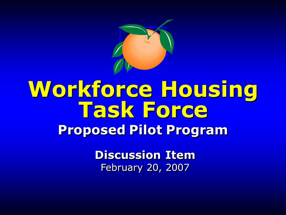 Workforce Housing Task Force Proposed Pilot Program Discussion Item February 20, 2007 Workforce Housing Task Force Proposed Pilot Program Discussion I