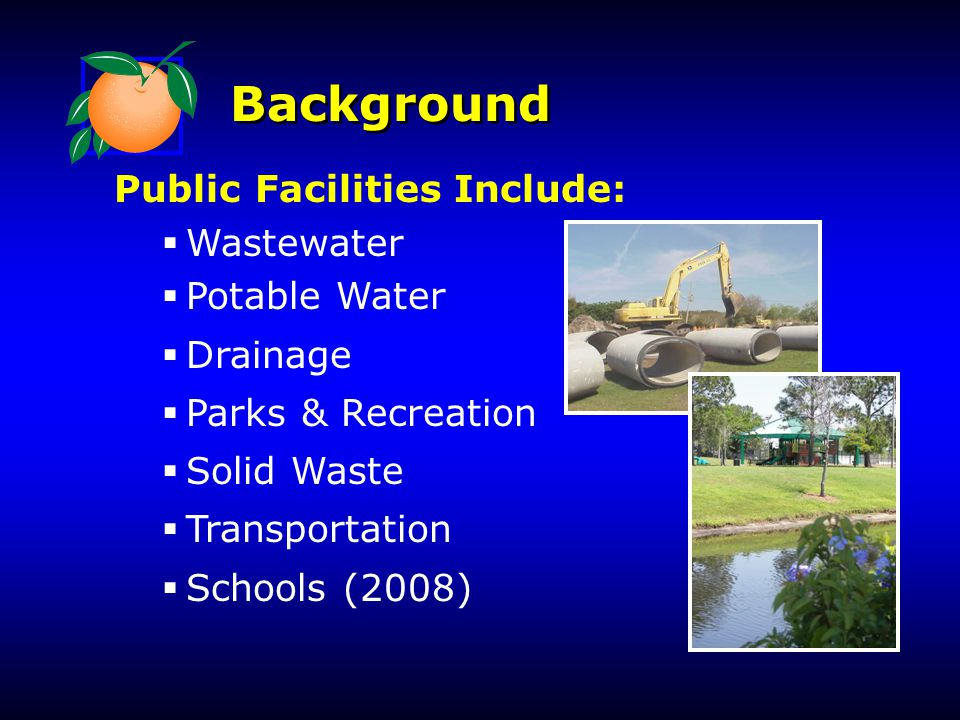 Background Public Facilities Include:  Wastewater  Potable Water  Drainage  Parks & Recreation  Solid Waste  Transportation  Schools (2008)