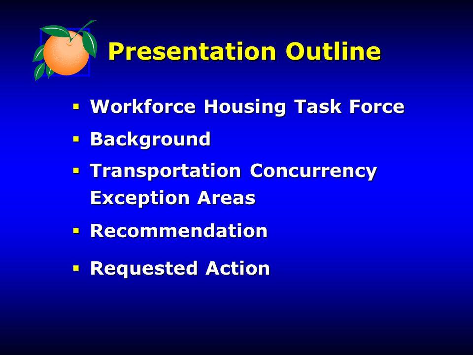 Presentation Outline  Workforce Housing Task Force  Background  Transportation Concurrency Exception Areas Exception Areas  Recommendation  Requested Action