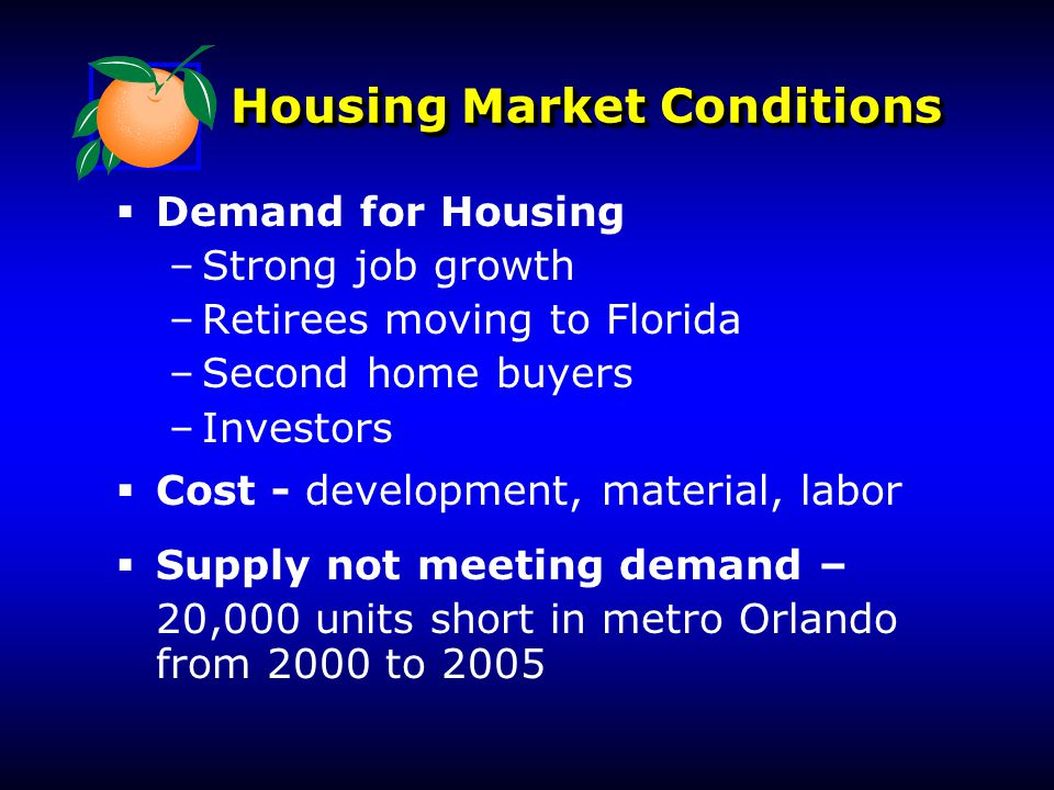 Housing Market Conditions   Demand for Housing – –Strong job growth – –Retirees moving to Florida – –Second home buyers – –Investors   Cost - deve