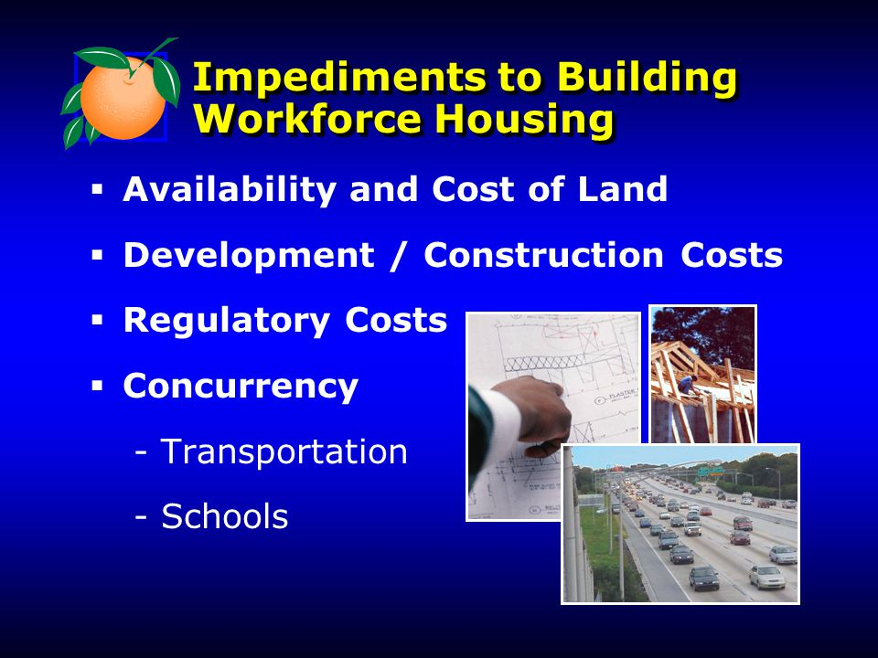 Impediments to Building Workforce Housing   Availability and Cost of Land   Development / Construction Costs   Regulatory Costs   Concurrency