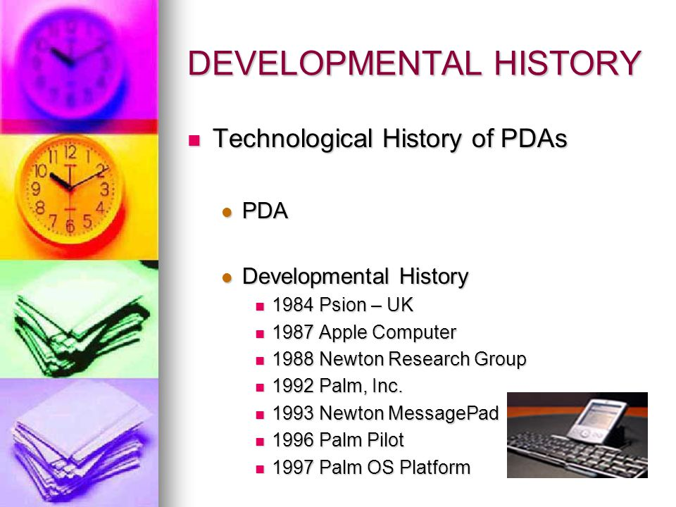 DEVELOPMENTAL HISTORY Technological History of PDAs Technological History of PDAs PDA PDA Developmental History Developmental History 1984 Psion – UK 1984 Psion – UK 1987 Apple Computer 1987 Apple Computer 1988 Newton Research Group 1988 Newton Research Group 1992 Palm, Inc.