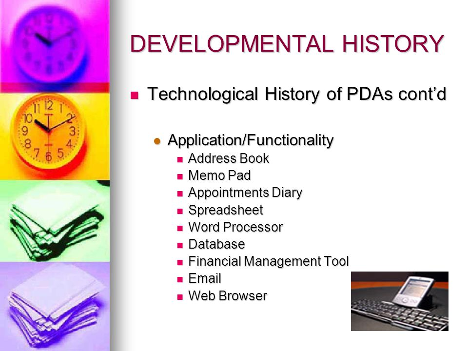 DEVELOPMENTAL HISTORY Technological History of PDAs cont'd Technological History of PDAs cont'd Application/Functionality Application/Functionality Address Book Address Book Memo Pad Memo Pad Appointments Diary Appointments Diary Spreadsheet Spreadsheet Word Processor Word Processor Database Database Financial Management Tool Financial Management Tool Email Email Web Browser Web Browser
