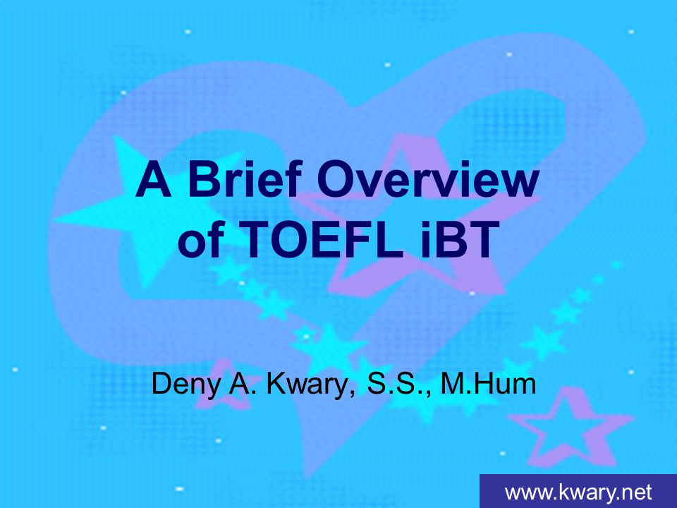 www.kwary.net A Brief Overview of TOEFL iBT Deny A. Kwary, S.S., M.Hum