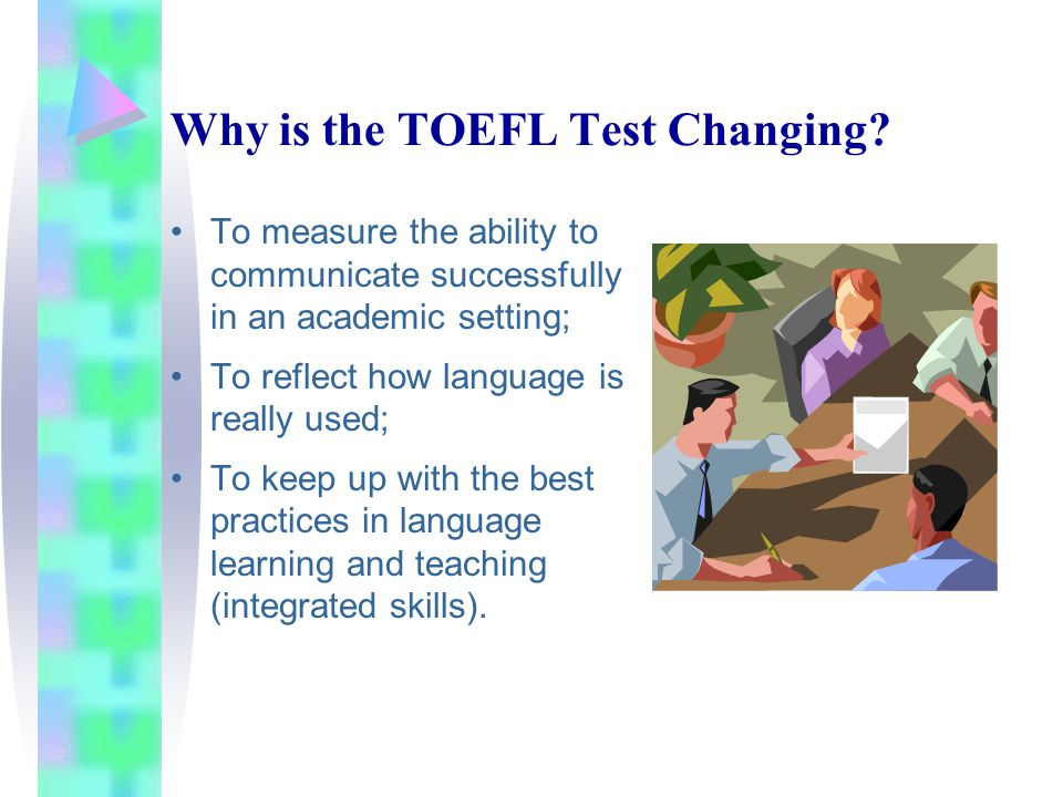 Why is the TOEFL Test Changing? To measure the ability to communicate successfully in an academic setting; To reflect how language is really used; To