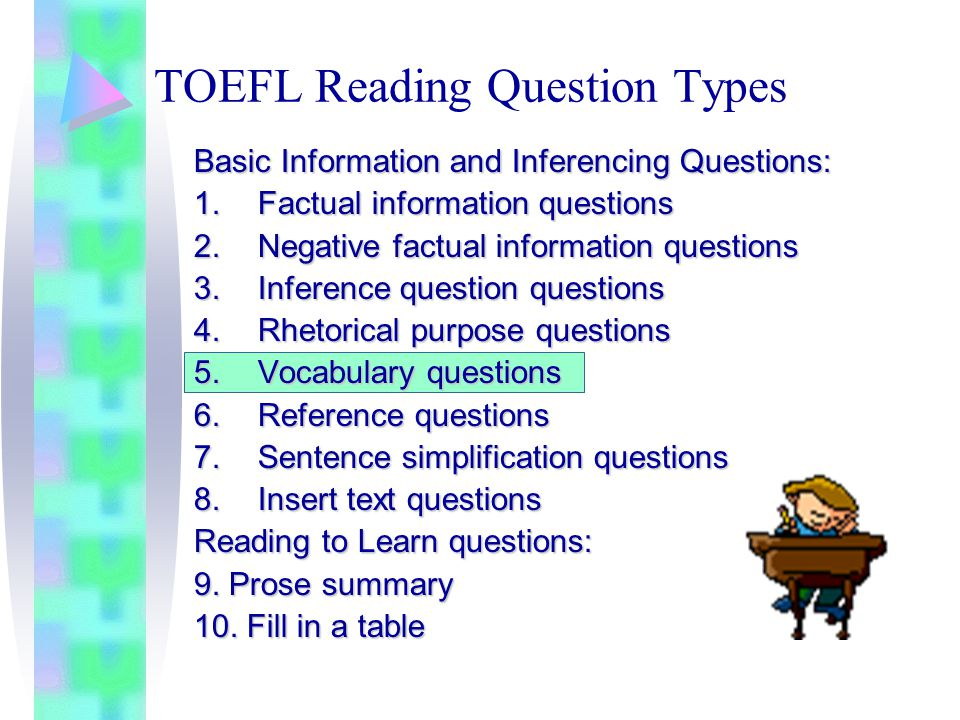 TOEFL Reading Question Types Basic Information and Inferencing Questions: 1.Factual information questions 2.Negative factual information questions 3.Inference question questions 4.Rhetorical purpose questions 5.Vocabulary questions 6.Reference questions 7.Sentence simplification questions 8.Insert text questions Reading to Learn questions: 9.