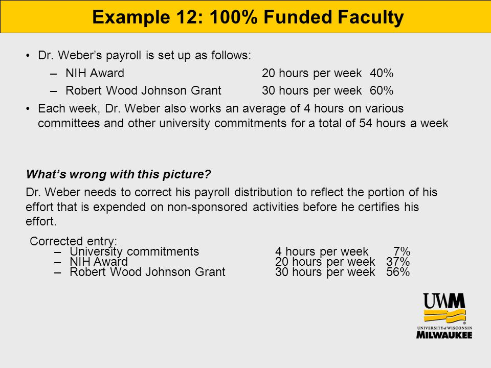 Example 12: 100% Funded Faculty Dr. Weber's payroll is set up as follows: –NIH Award 20 hours per week 40% –Robert Wood Johnson Grant 30 hours per wee