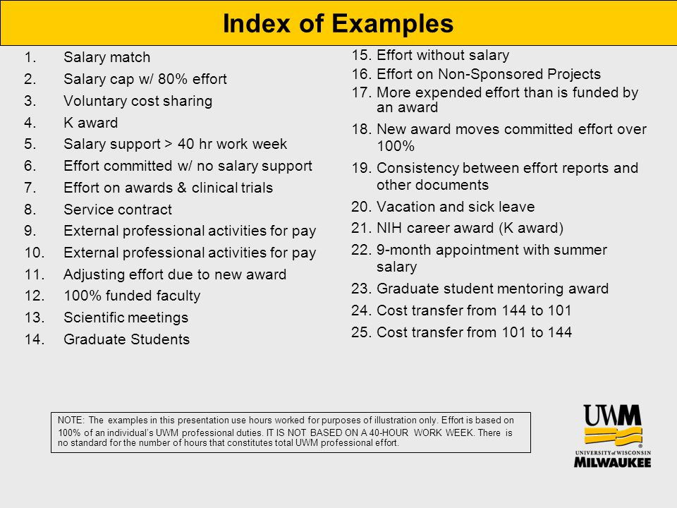 1.Salary match 2.Salary cap w/ 80% effort 3.Voluntary cost sharing 4.K award 5.Salary support > 40 hr work week 6.Effort committed w/ no salary support 7.Effort on awards & clinical trials 8.Service contract 9.External professional activities for pay 10.External professional activities for pay 11.Adjusting effort due to new award 12.100% funded faculty 13.Scientific meetings 14.Graduate Students 15.Effort without salary 16.Effort on Non-Sponsored Projects 17.More expended effort than is funded by an award 18.New award moves committed effort over 100% 19.Consistency between effort reports and other documents 20.Vacation and sick leave 21.NIH career award (K award) 22.9-month appointment with summer salary 23.Graduate student mentoring award 24.Cost transfer from 144 to 101 25.Cost transfer from 101 to 144 Index of Examples NOTE: The examples in this presentation use hours worked for purposes of illustration only.
