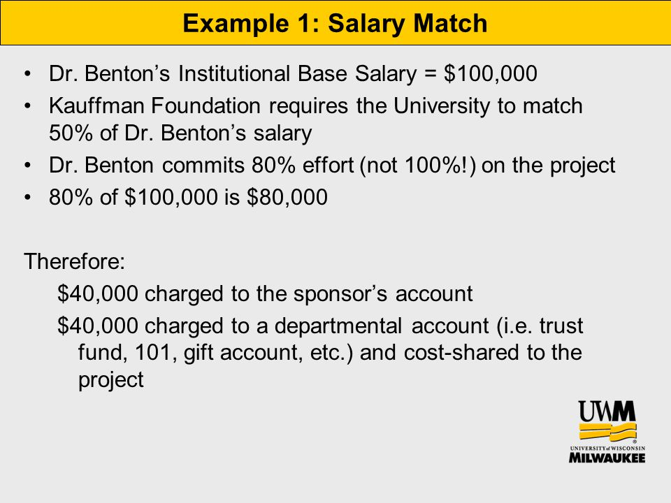 Example 1: Salary Match Dr. Benton's Institutional Base Salary = $100,000 Kauffman Foundation requires the University to match 50% of Dr. Benton's sal