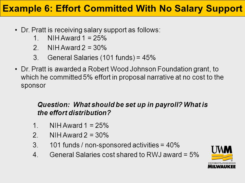 Example 6: Effort Committed With No Salary Support Dr. Pratt is receiving salary support as follows: 1.NIH Award 1 = 25% 2.NIH Award 2 = 30% 3.General