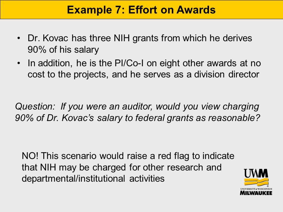 Example 7: Effort on Awards Dr. Kovac has three NIH grants from which he derives 90% of his salary In addition, he is the PI/Co-I on eight other award