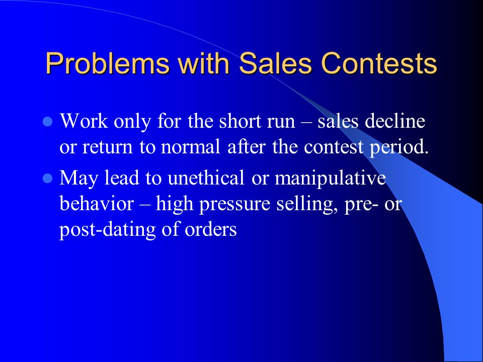 Problems with Sales Contests Work only for the short run – sales decline or return to normal after the contest period.