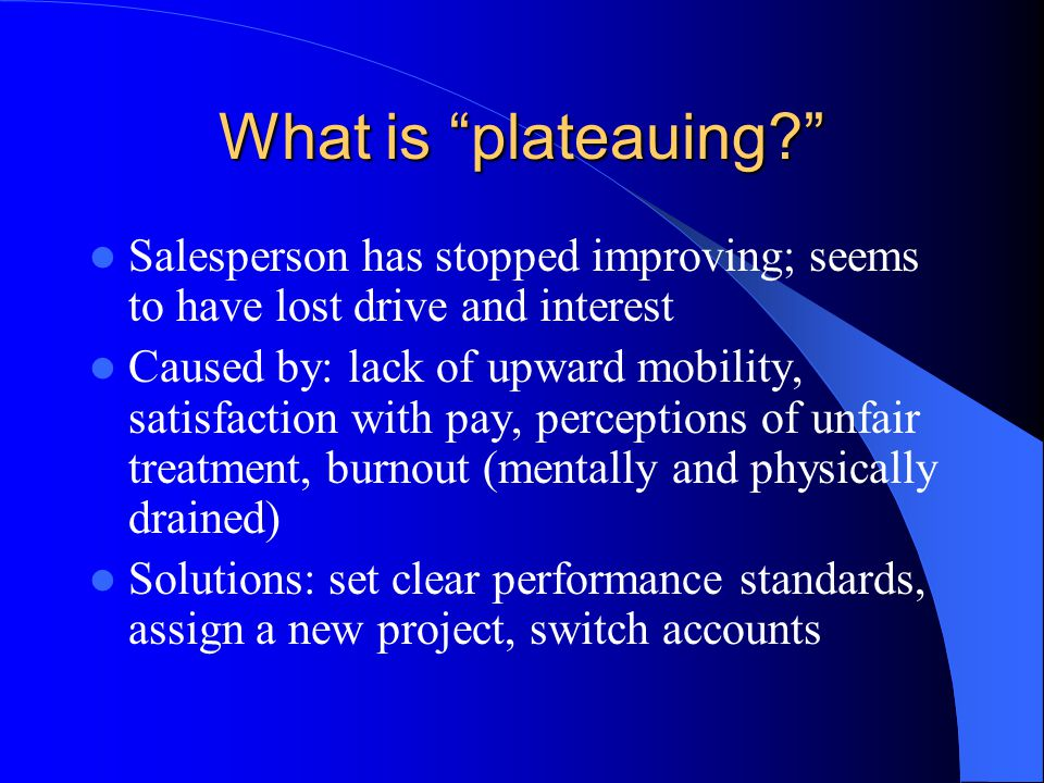 What is plateauing? Salesperson has stopped improving; seems to have lost drive and interest Caused by: lack of upward mobility, satisfaction with pay, perceptions of unfair treatment, burnout (mentally and physically drained) Solutions: set clear performance standards, assign a new project, switch accounts