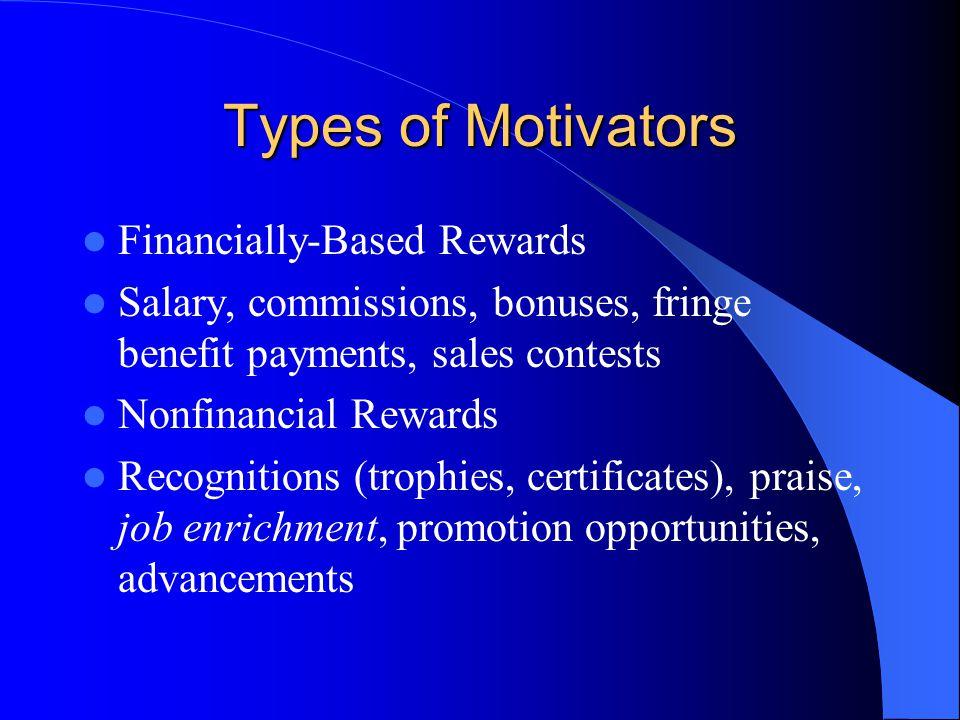 Types of Motivators Financially-Based Rewards Salary, commissions, bonuses, fringe benefit payments, sales contests Nonfinancial Rewards Recognitions (trophies, certificates), praise, job enrichment, promotion opportunities, advancements