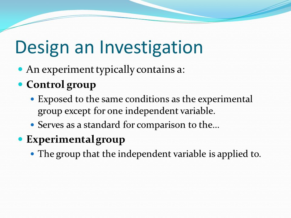 Design an Investigation An experiment typically contains a: Control group Exposed to the same conditions as the experimental group except for one independent variable.