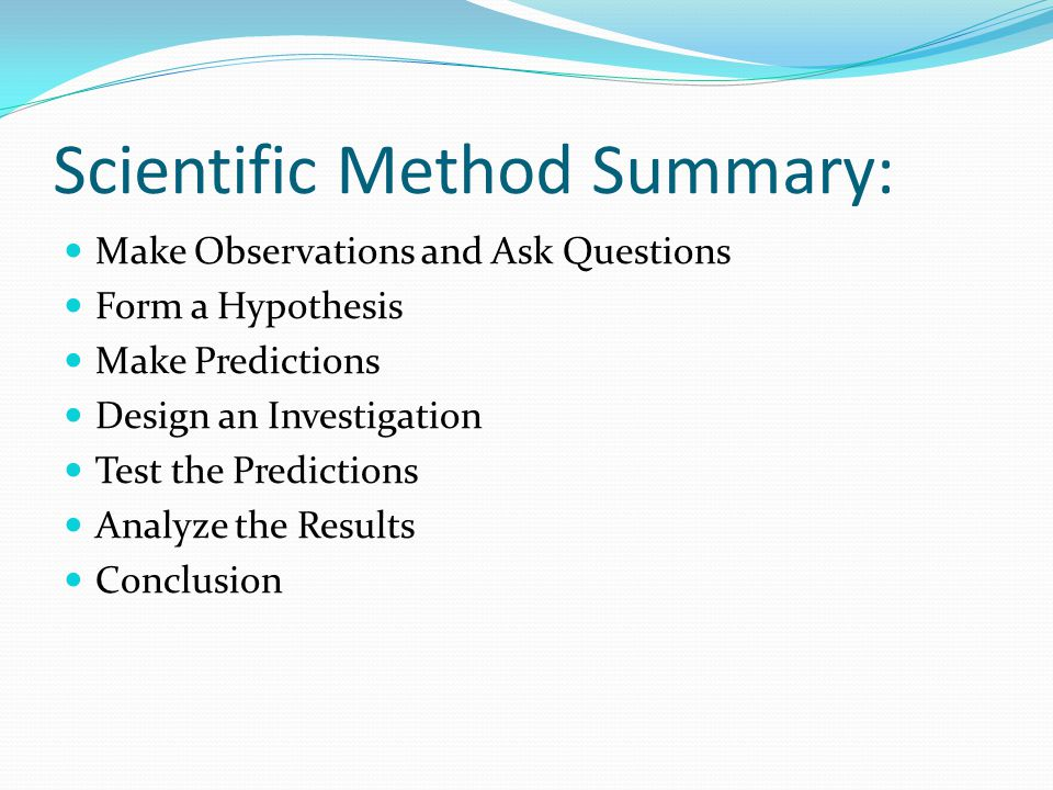 Scientific Method Summary: Make Observations and Ask Questions Form a Hypothesis Make Predictions Design an Investigation Test the Predictions Analyze the Results Conclusion