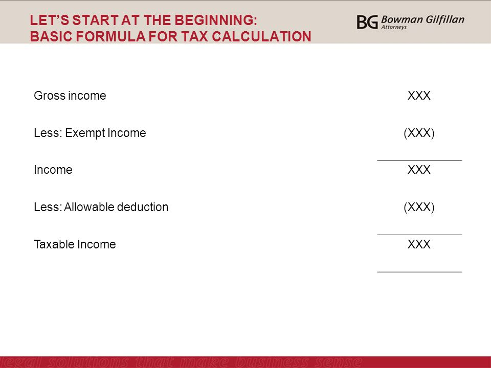 LET'S START AT THE BEGINNING: BASIC FORMULA FOR TAX CALCULATION Gross incomeXXX Less: Exempt Income(XXX) IncomeXXX Less: Allowable deduction(XXX) Taxable IncomeXXX
