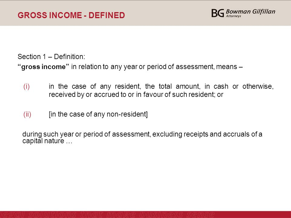 GROSS INCOME - DEFINED Section 1 – Definition: gross income in relation to any year or period of assessment, means – (i)in the case of any resident, the total amount, in cash or otherwise, received by or accrued to or in favour of such resident; or (ii)[in the case of any non-resident] during such year or period of assessment, excluding receipts and accruals of a capital nature …