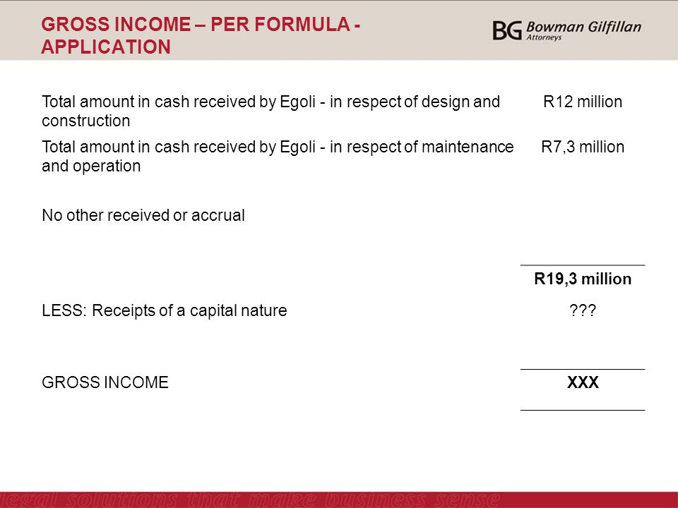 GROSS INCOME – PER FORMULA - APPLICATION Total amount in cash received by Egoli - in respect of design and construction R12 million Total amount in cash received by Egoli - in respect of maintenance and operation R7,3 million No other received or accrual R19,3 million LESS: Receipts of a capital nature .