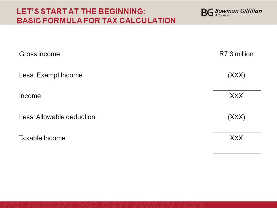 LET'S START AT THE BEGINNING: BASIC FORMULA FOR TAX CALCULATION Gross incomeR7,3 million Less: Exempt Income(XXX) IncomeXXX Less: Allowable deduction(XXX) Taxable IncomeXXX