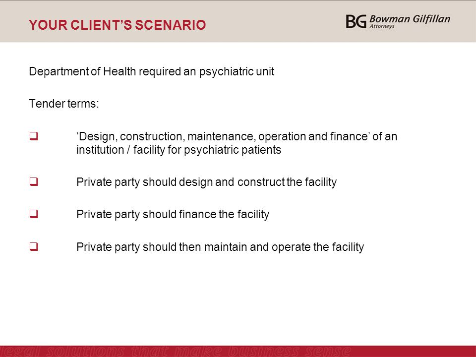YOUR CLIENT'S SCENARIO - Continue Tender terms continue:  Facility is to be provided on government land  Maintenance and operating period 25 years  Facility should accommodate 400 patients  Tender consideration:  would be a fixed amount for the design and construction of the facility and  a variable amount for the maintenance and operation