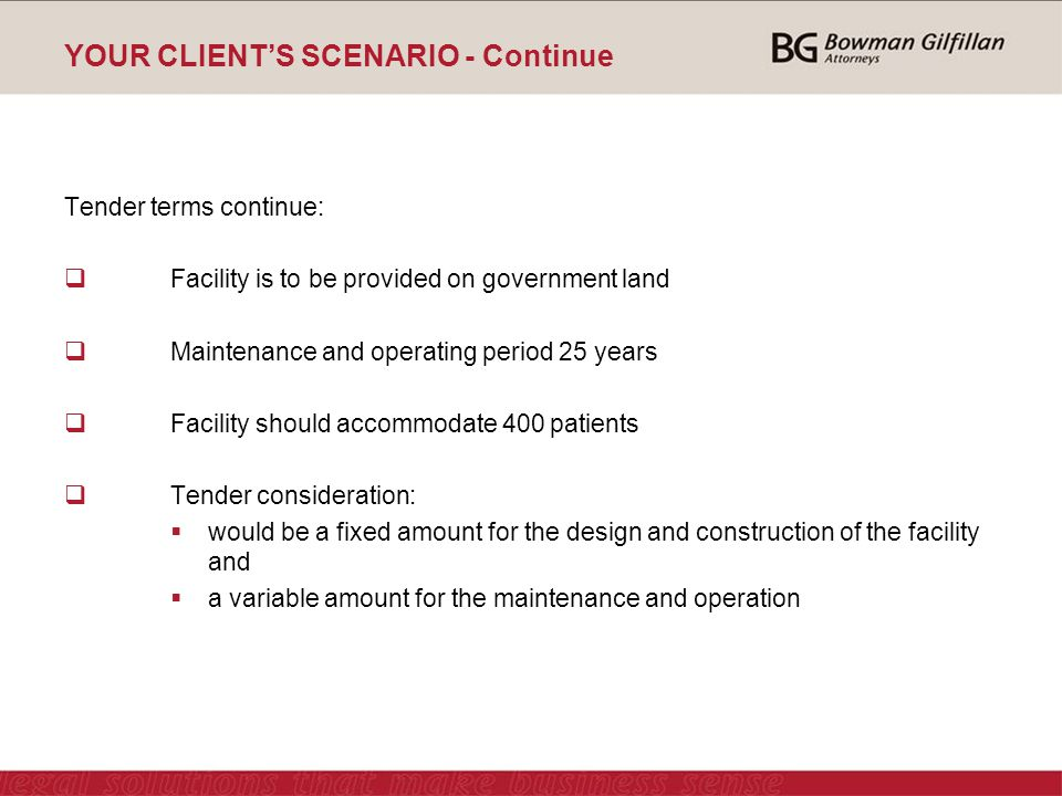 YOUR CLIENT'S SCENARIO - Continue Tender terms continue:  Facility is to be provided on government land  Maintenance and operating period 25 years  Facility should accommodate 400 patients  Tender consideration:  would be a fixed amount for the design and construction of the facility and  a variable amount for the maintenance and operation