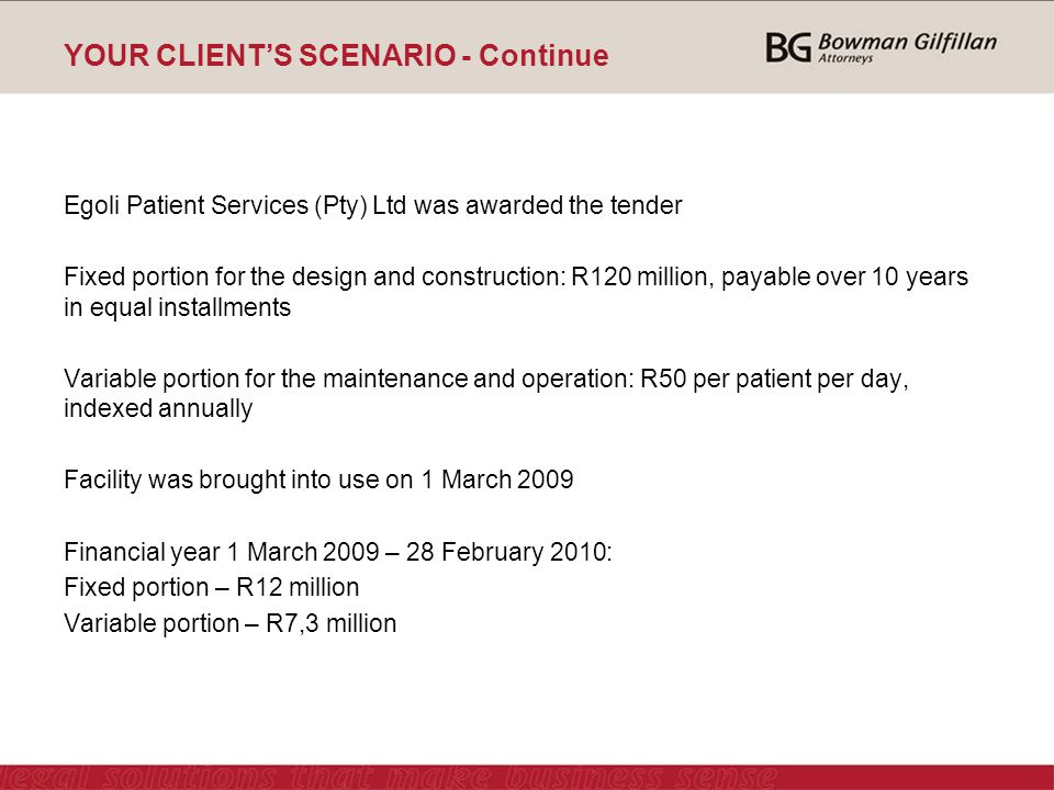 YOUR CLIENT'S SCENARIO - Continue Egoli Patient Services (Pty) Ltd was awarded the tender Fixed portion for the design and construction: R120 million, payable over 10 years in equal installments Variable portion for the maintenance and operation: R50 per patient per day, indexed annually Facility was brought into use on 1 March 2009 Financial year 1 March 2009 – 28 February 2010: Fixed portion – R12 million Variable portion – R7,3 million