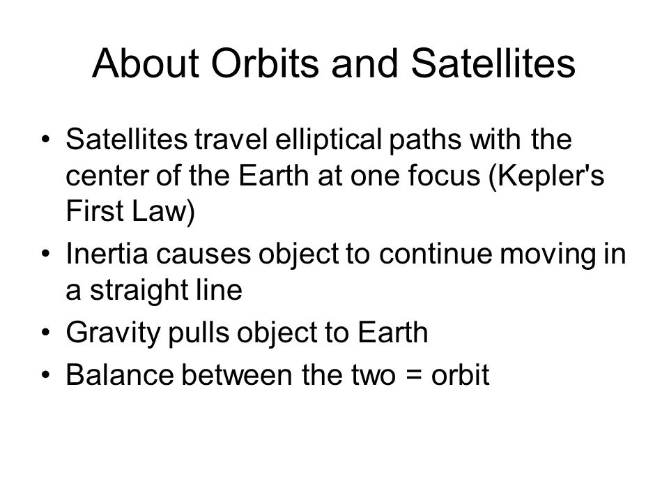 About Orbits and Satellites Satellites travel elliptical paths with the center of the Earth at one focus (Kepler s First Law) Inertia causes object to continue moving in a straight line Gravity pulls object to Earth Balance between the two = orbit
