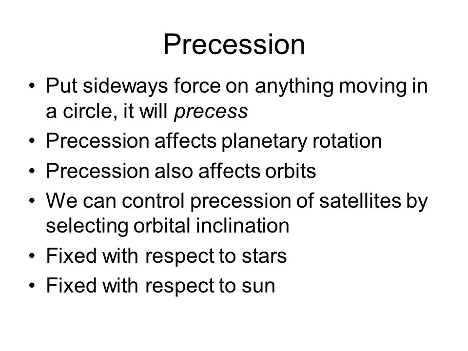 Precession Put sideways force on anything moving in a circle, it will precess Precession affects planetary rotation Precession also affects orbits We can control precession of satellites by selecting orbital inclination Fixed with respect to stars Fixed with respect to sun