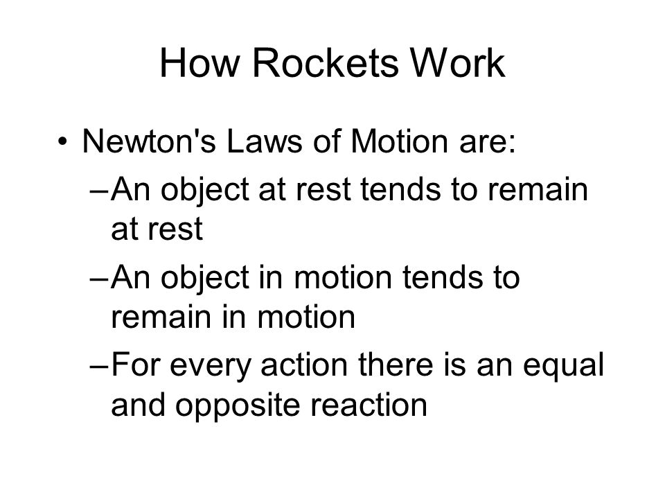 How Rockets Work Newton s Laws of Motion are: –An object at rest tends to remain at rest –An object in motion tends to remain in motion –For every action there is an equal and opposite reaction