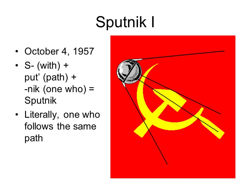 Sputnik I October 4, 1957 S- (with) + put' (path) + -nik (one who) = Sputnik Literally, one who follows the same path