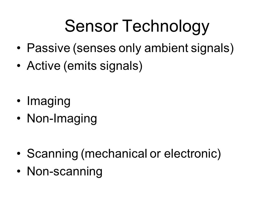 Sensor Technology Passive (senses only ambient signals) Active (emits signals) Imaging Non-Imaging Scanning (mechanical or electronic) Non-scanning