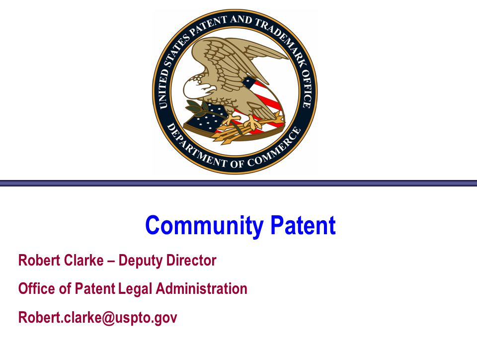Community Patent Robert Clarke – Deputy Director Office of Patent Legal Administration Robert.clarke@uspto.gov