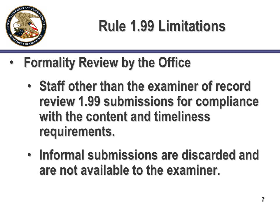 7 Rule 1.99 Limitations Formality Review by the Office Formality Review by the Office Staff other than the examiner of record review 1.99 submissions for compliance with the content and timeliness requirements.