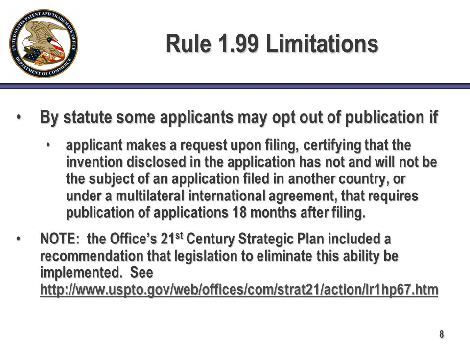 8 Rule 1.99 Limitations By statute some applicants may opt out of publication if By statute some applicants may opt out of publication if applicant makes a request upon filing, certifying that the invention disclosed in the application has not and will not be the subject of an application filed in another country, or under a multilateral international agreement, that requires publication of applications 18 months after filing.