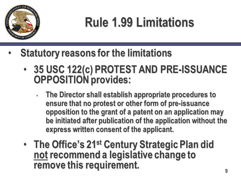 9 Rule 1.99 Limitations Statutory reasons for the limitations Statutory reasons for the limitations 35 USC 122(c) PROTEST AND PRE-ISSUANCE OPPOSITION provides: 35 USC 122(c) PROTEST AND PRE-ISSUANCE OPPOSITION provides: The Director shall establish appropriate procedures to ensure that no protest or other form of pre-issuance opposition to the grant of a patent on an application may be initiated after publication of the application without the express written consent of the applicant.