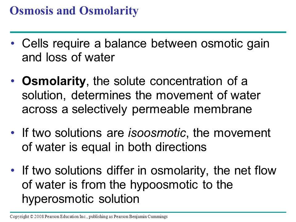 Copyright © 2008 Pearson Education Inc., publishing as Pearson Benjamin Cummings Osmosis and Osmolarity Cells require a balance between osmotic gain and loss of water Osmolarity, the solute concentration of a solution, determines the movement of water across a selectively permeable membrane If two solutions are isoosmotic, the movement of water is equal in both directions If two solutions differ in osmolarity, the net flow of water is from the hypoosmotic to the hyperosmotic solution