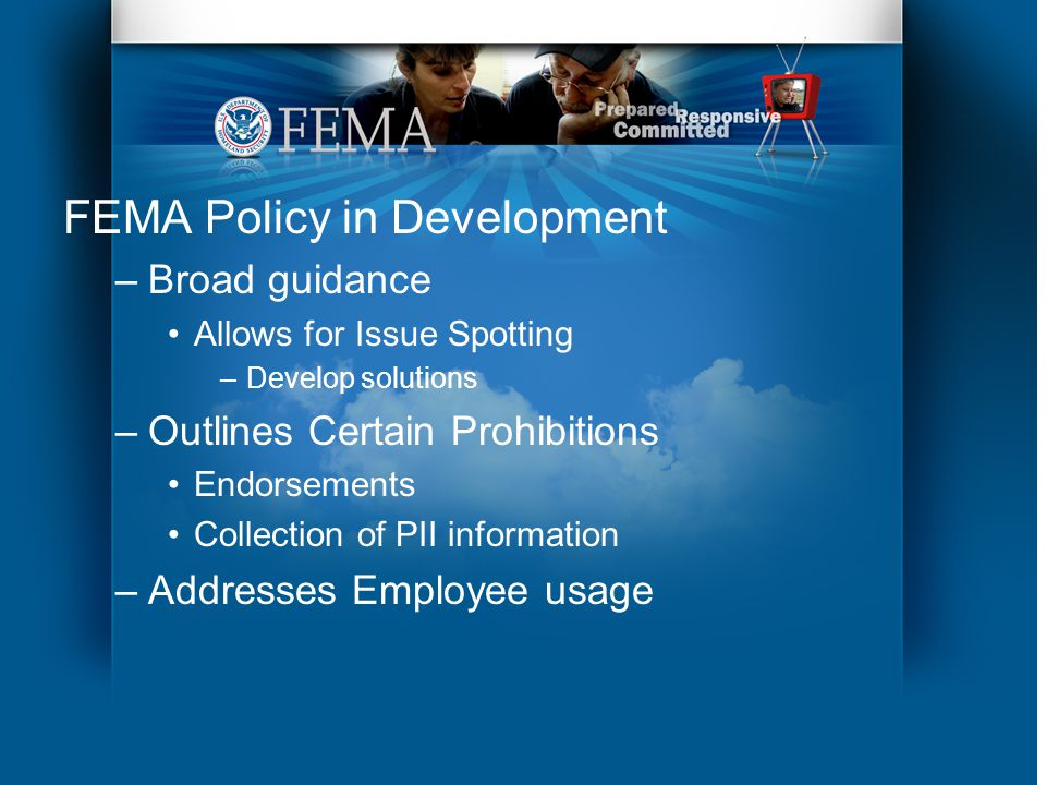 FEMA Policy in Development –Broad guidance Allows for Issue Spotting –Develop solutions –Outlines Certain Prohibitions Endorsements Collection of PII information –Addresses Employee usage