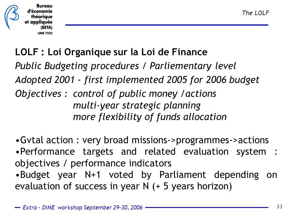 Extra - DIME workshop September 29-30, 2006 33 The LOLF LOLF : Loi Organique sur la Loi de Finance Public Budgeting procedures / Parliementary level Adopted 2001 - first implemented 2005 for 2006 budget Objectives : control of public money /actions multi-year strategic planning more flexibility of funds allocation Gvtal action : very broad missions->programmes->actions Performance targets and related evaluation system : objectives / performance indicators Budget year N+1 voted by Parliament depending on evaluation of success in year N (+ 5 years horizon)