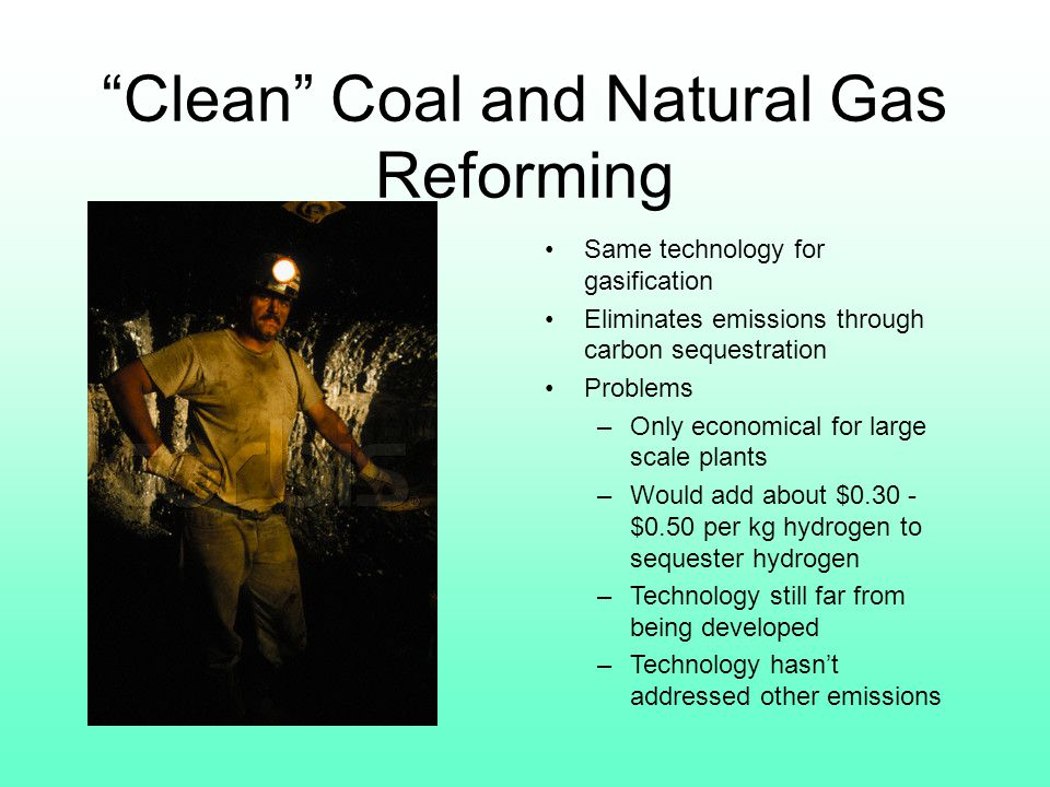 Clean Coal and Natural Gas Reforming Same technology for gasification Eliminates emissions through carbon sequestration Problems –Only economical for large scale plants –Would add about $0.30 - $0.50 per kg hydrogen to sequester hydrogen –Technology still far from being developed –Technology hasn't addressed other emissions