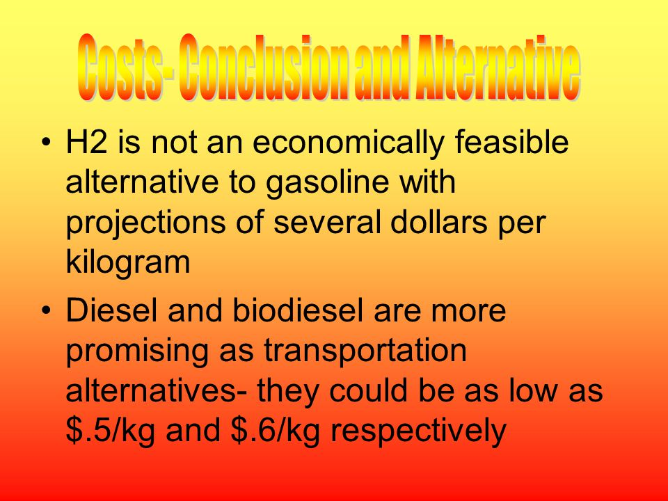 H2 is not an economically feasible alternative to gasoline with projections of several dollars per kilogram Diesel and biodiesel are more promising as transportation alternatives- they could be as low as $.5/kg and $.6/kg respectively