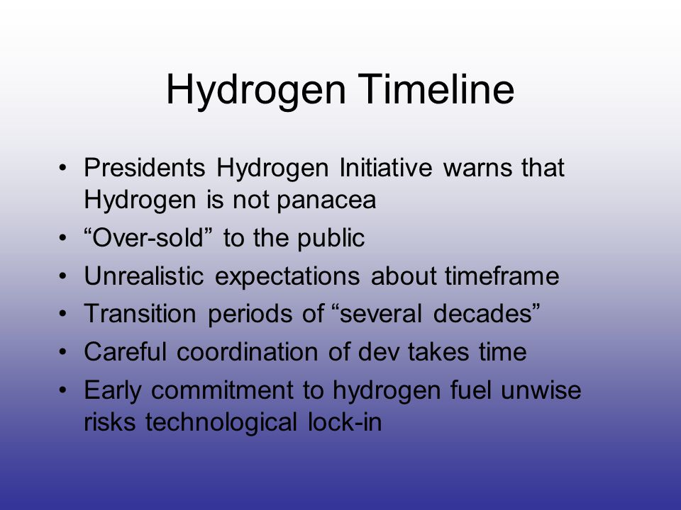 Hydrogen Timeline Presidents Hydrogen Initiative warns that Hydrogen is not panacea Over-sold to the public Unrealistic expectations about timeframe Transition periods of several decades Careful coordination of dev takes time Early commitment to hydrogen fuel unwise risks technological lock-in