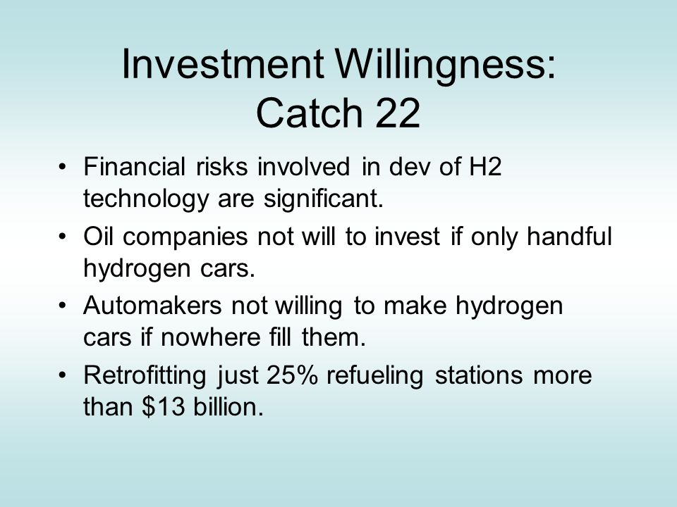 Investment Willingness: Catch 22 Financial risks involved in dev of H2 technology are significant.