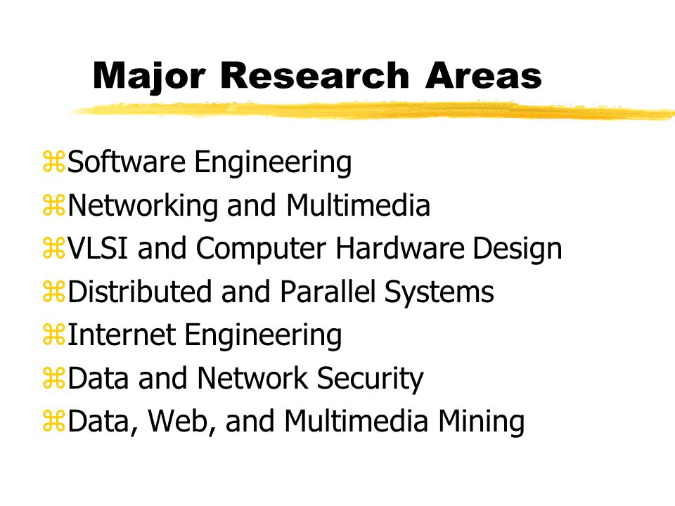 Major Research Areas zSoftware Engineering zNetworking and Multimedia zVLSI and Computer Hardware Design zDistributed and Parallel Systems zInternet Engineering zData and Network Security zData, Web, and Multimedia Mining